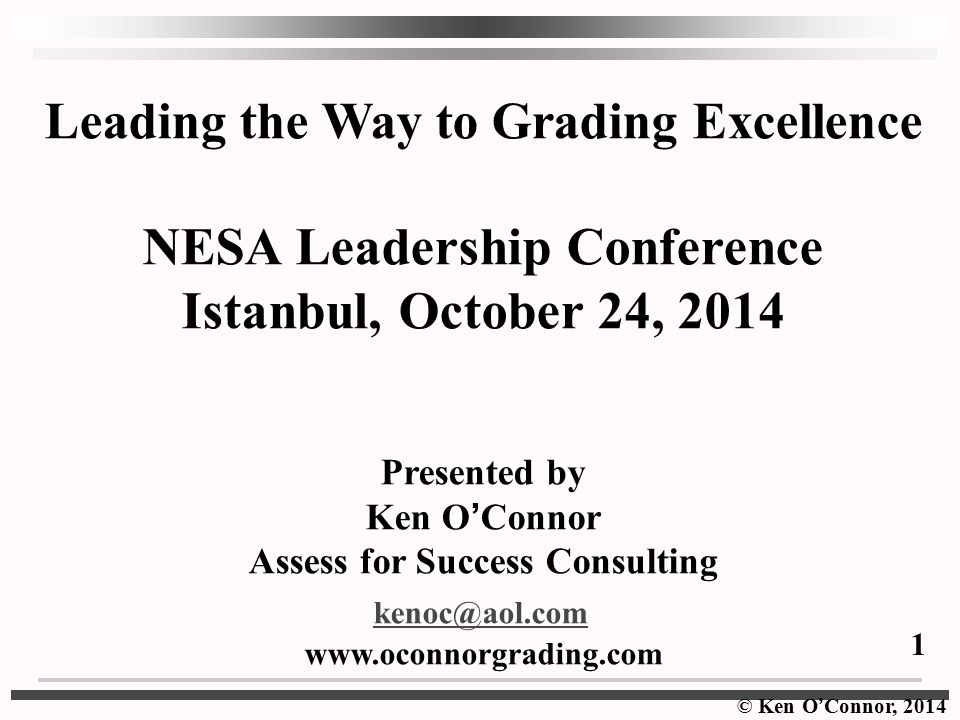 © Ken O ' Connor, 2014 Leading the Way to Grading Excellence NESA Leadership Conference Istanbul, October 24, 2014 Presented by Ken O ' Connor Assess for Success Consulting kenoc@aol.com www.oconnorgrading.com 1