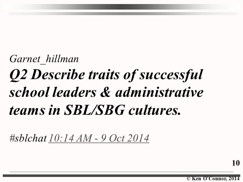 © Ken O ' Connor, 2014 Garnet_hillman Q2 Describe traits of successful school leaders & administrative teams in SBL/SBG cultures.