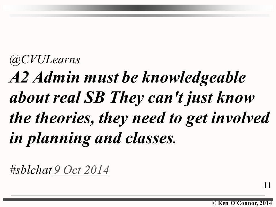 © Ken O ' Connor, 2014 @CVULearns A2 Admin must be knowledgeable about real SB They can t just know the theories, they need to get involved in planning and classes.