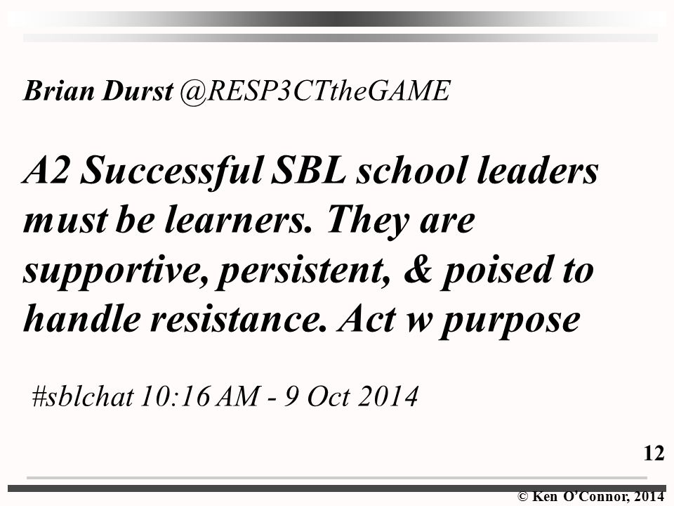 © Ken O ' Connor, 2014 Brian Durst @RESP3CTtheGAME A2 Successful SBL school leaders must be learners.