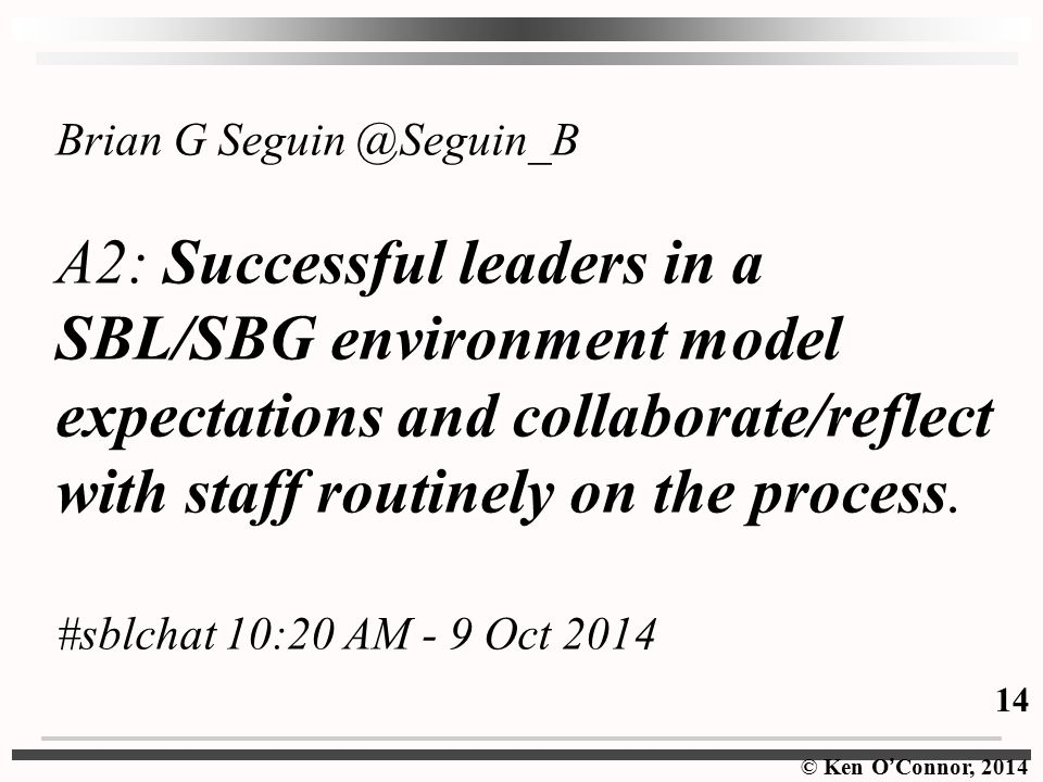 © Ken O ' Connor, 2014 Brian G Seguin @Seguin_B A2: Successful leaders in a SBL/SBG environment model expectations and collaborate/reflect with staff routinely on the process.