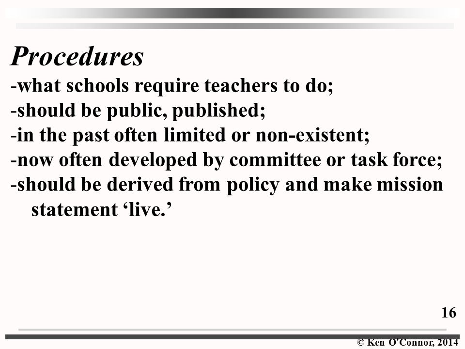 © Ken O ' Connor, 2014 Procedures -what schools require teachers to do; -should be public, published; -in the past often limited or non-existent; -now often developed by committee or task force; -should be derived from policy and make mission statement 'live.' 16