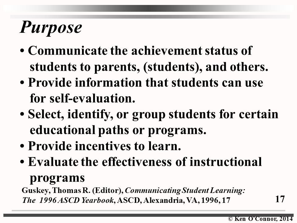© Ken O ' Connor, 2014 Purpose Communicate the achievement status of students to parents, (students), and others.