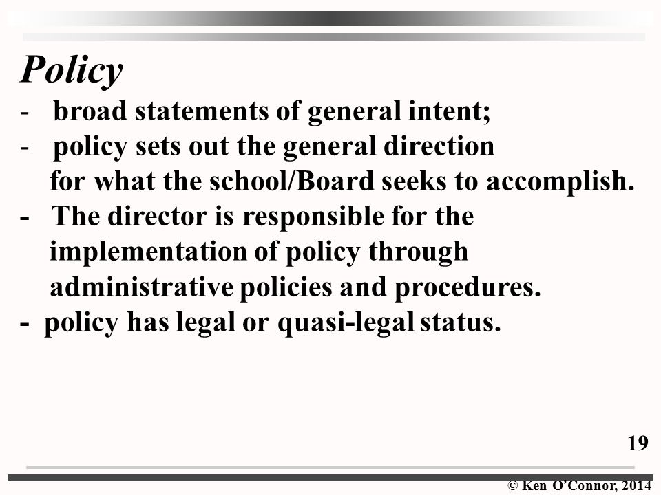 © Ken O ' Connor, 2014 Policy -broad statements of general intent; -policy sets out the general direction for what the school/Board seeks to accomplish.