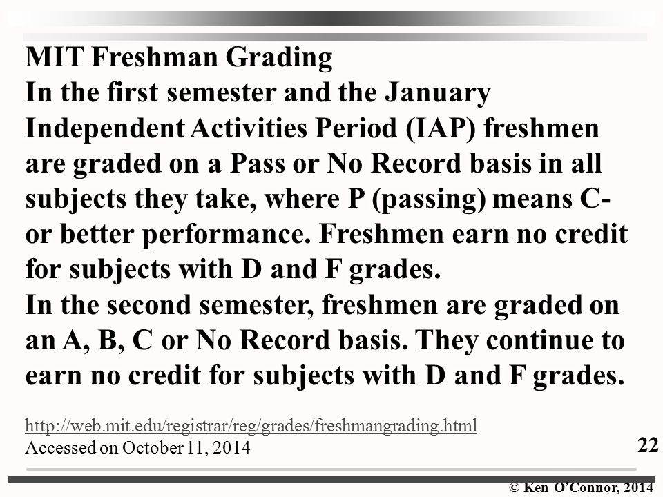 © Ken O ' Connor, 2014 MIT Freshman Grading In the first semester and the January Independent Activities Period (IAP) freshmen are graded on a Pass or No Record basis in all subjects they take, where P (passing) means C- or better performance.