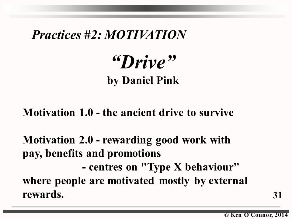 © Ken O ' Connor, 2014 Practices #2: MOTIVATION Drive by Daniel Pink Motivation 1.0 - the ancient drive to survive Motivation 2.0 - rewarding good work with pay, benefits and promotions - centres on Type X behaviour where people are motivated mostly by external rewards.