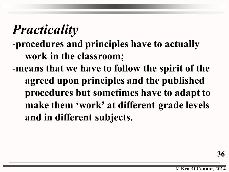© Ken O ' Connor, 2014 Practicality -procedures and principles have to actually work in the classroom; -means that we have to follow the spirit of the agreed upon principles and the published procedures but sometimes have to adapt to make them 'work' at different grade levels and in different subjects.