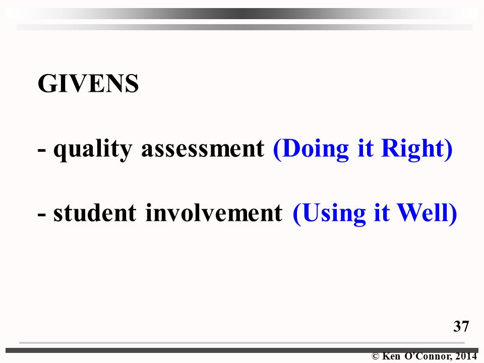 © Ken O ' Connor, 2014 GIVENS - quality assessment (Doing it Right) - student involvement (Using it Well) 37