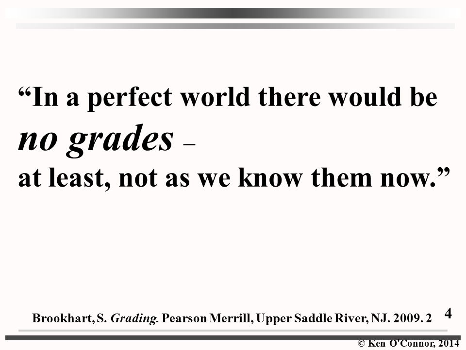 © Ken O ' Connor, 2014 In a perfect world there would be no grades – at least, not as we know them now. Brookhart, S.
