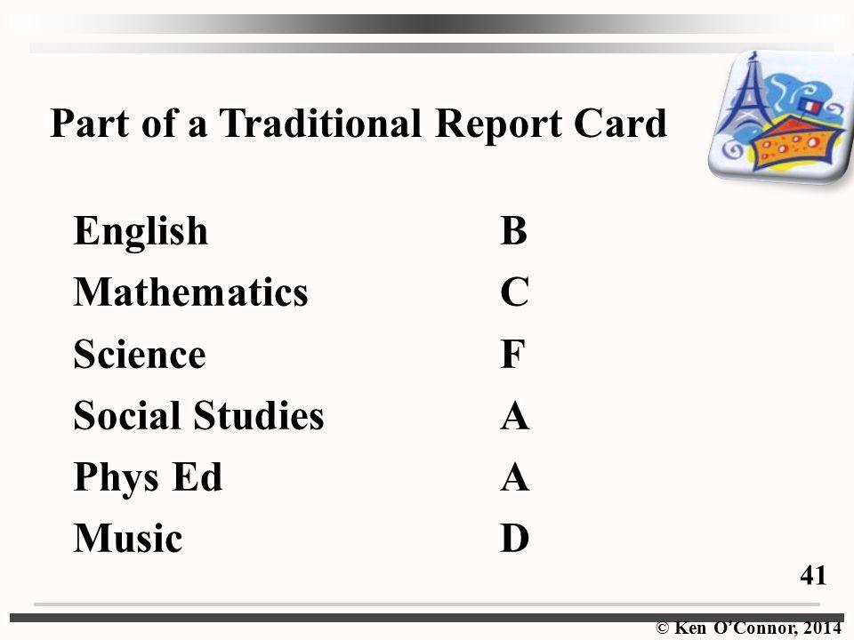 © Ken O ' Connor, 2014 EnglishB MathematicsC ScienceF Social StudiesA Phys EdA MusicD Part of a Traditional Report Card 41