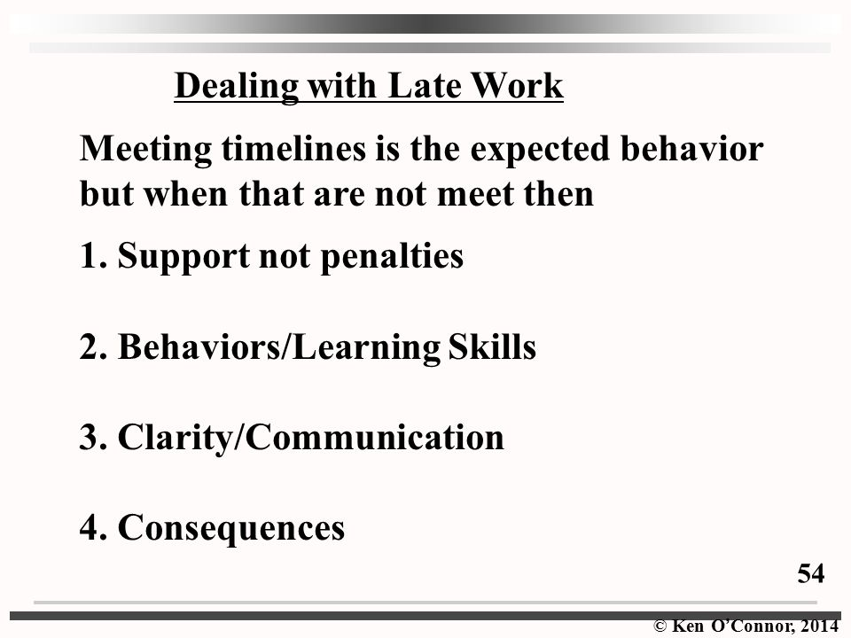 © Ken O ' Connor, 2014 Dealing with Late Work Meeting timelines is the expected behavior but when that are not meet then 1.