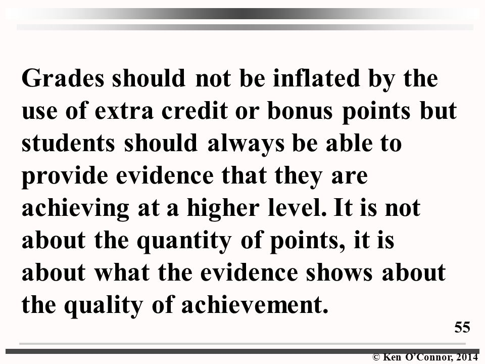 © Ken O ' Connor, 2014 Grades should not be inflated by the use of extra credit or bonus points but students should always be able to provide evidence that they are achieving at a higher level.