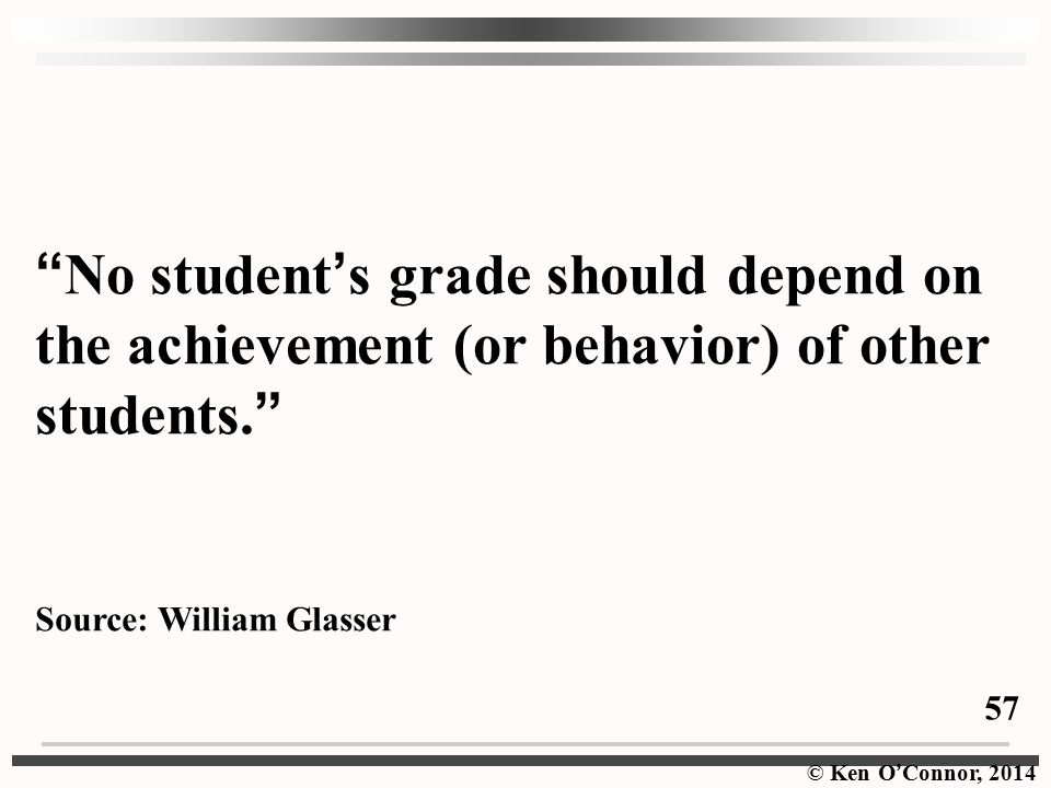 © Ken O ' Connor, 2014 No student ' s grade should depend on the achievement (or behavior) of other students.