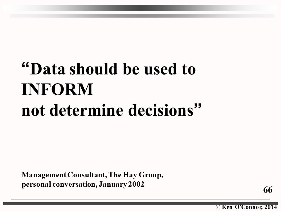 © Ken O ' Connor, 2014 Data should be used to INFORM not determine decisions Management Consultant, The Hay Group, personal conversation, January 2002 66