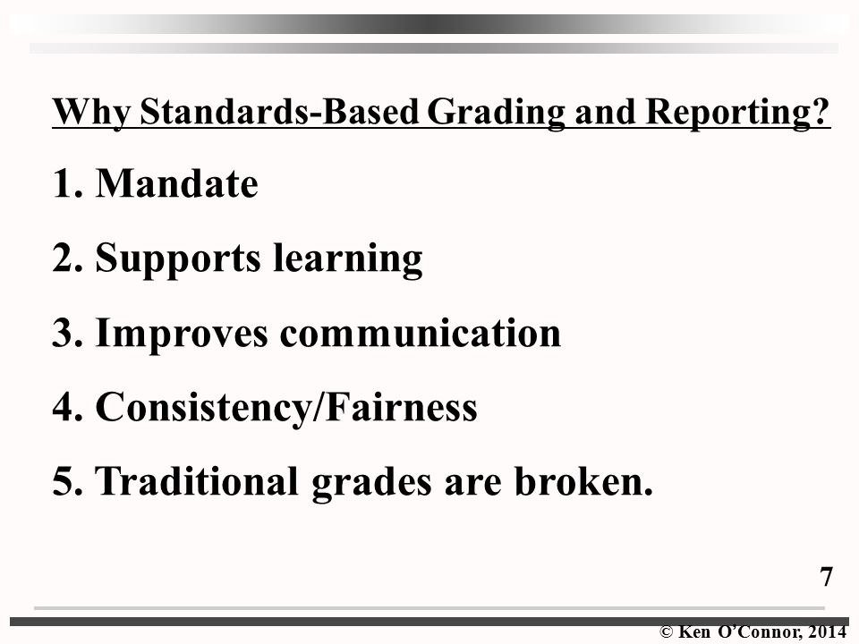 © Ken O ' Connor, 2014 Why Standards-Based Grading and Reporting.