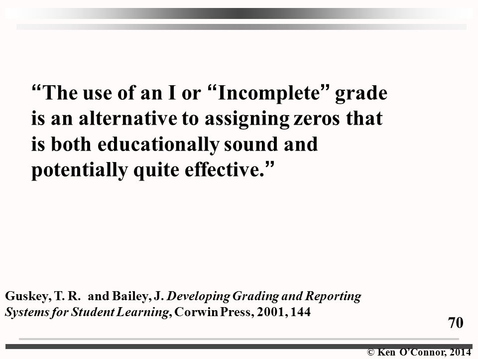 © Ken O ' Connor, 2014 The use of an I or Incomplete grade is an alternative to assigning zeros that is both educationally sound and potentially quite effective.