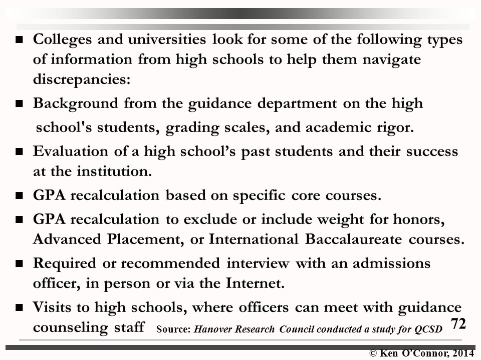 © Ken O ' Connor, 2014 Colleges and universities look for some of the following types of information from high schools to help them navigate discrepancies: Background from the guidance department on the high school s students, grading scales, and academic rigor.