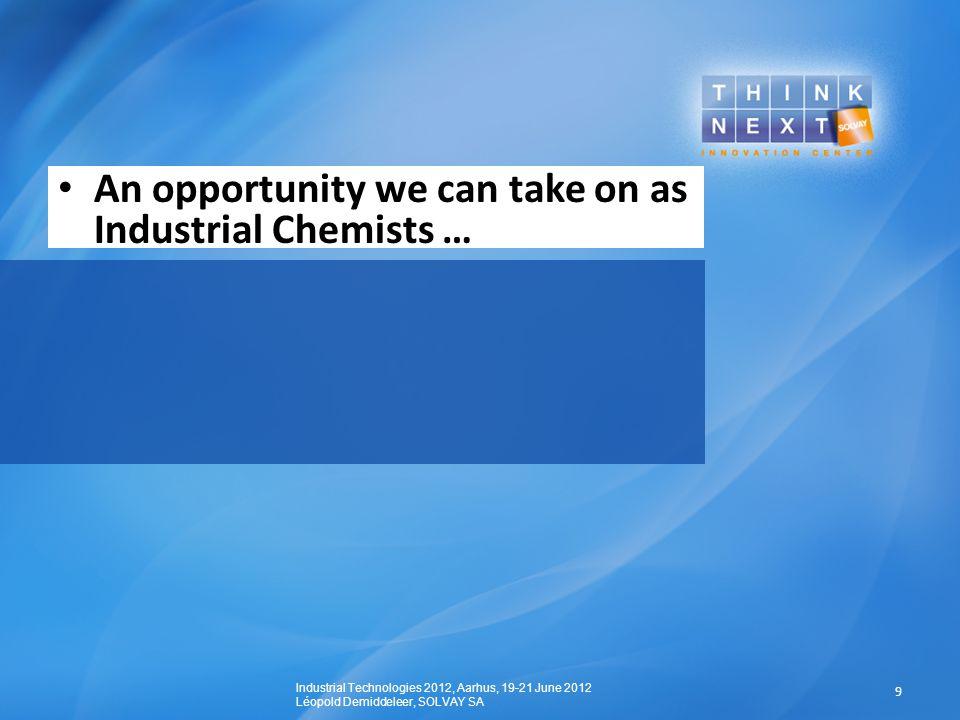 An opportunity we can take on as Industrial Chemists … 9 Industrial Technologies 2012, Aarhus, 19-21 June 2012 Léopold Demiddeleer, SOLVAY SA
