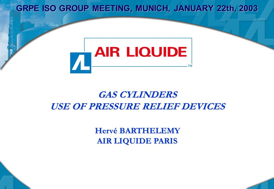 GRPE ISO GROUP MEETING, MUNICH, JANUARY 22th, 2003 GAS CYLINDERS USE OF PRESSURE RELIEF DEVICES Hervé BARTHELEMY AIR LIQUIDE PARIS