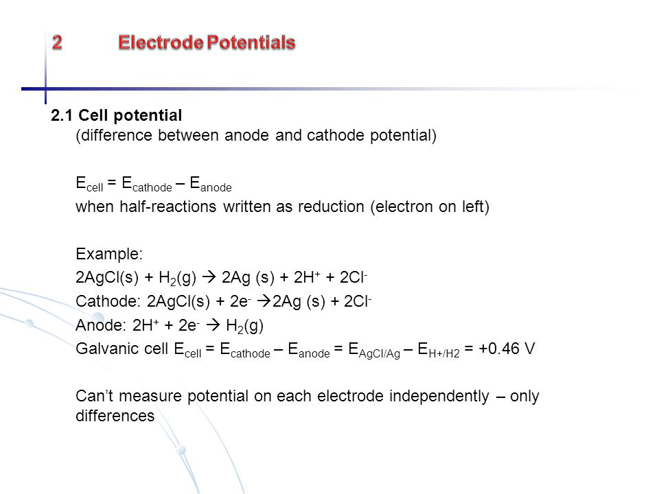 2.1 Cell potential (difference between anode and cathode potential) E cell = E cathode – E anode when half-reactions written as reduction (electron on
