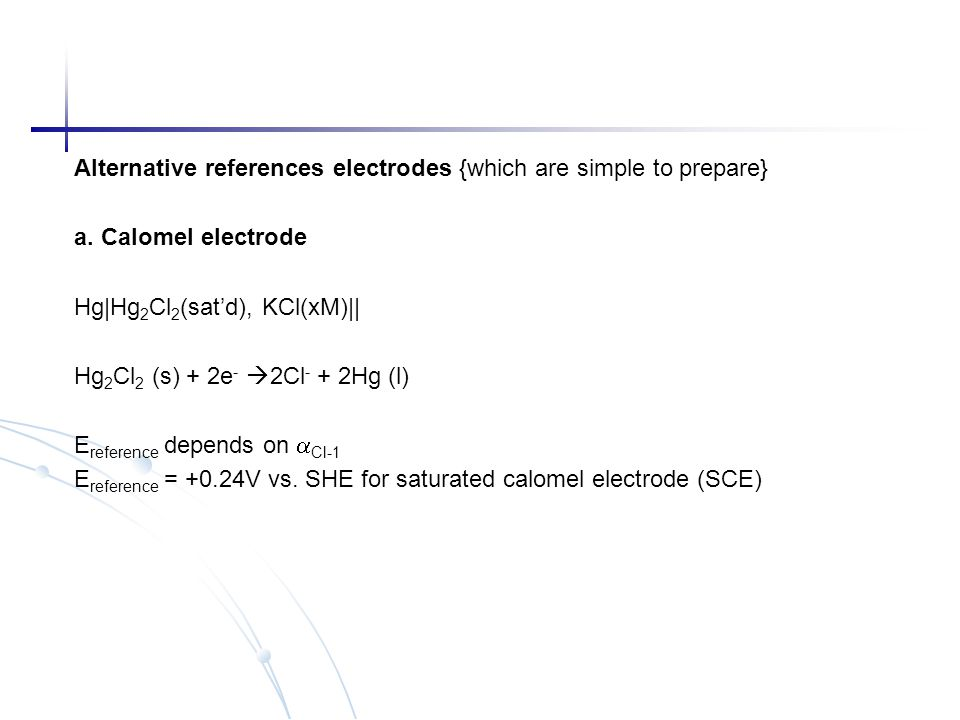 Alternative references electrodes {which are simple to prepare} a. Calomel electrode Hg Hg 2 Cl 2 (sat'd), KCl(xM)   Hg 2 Cl 2 (s) + 2e -  2Cl - + 2H
