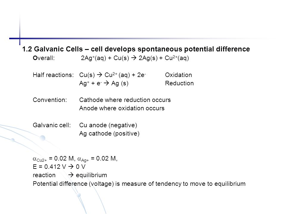 1.2 Galvanic Cells – cell develops spontaneous potential difference Overall: 2Ag + (aq) + Cu(s)  2Ag(s) + Cu 2+ (aq) Half reactions: Cu(s)  Cu 2+ (a