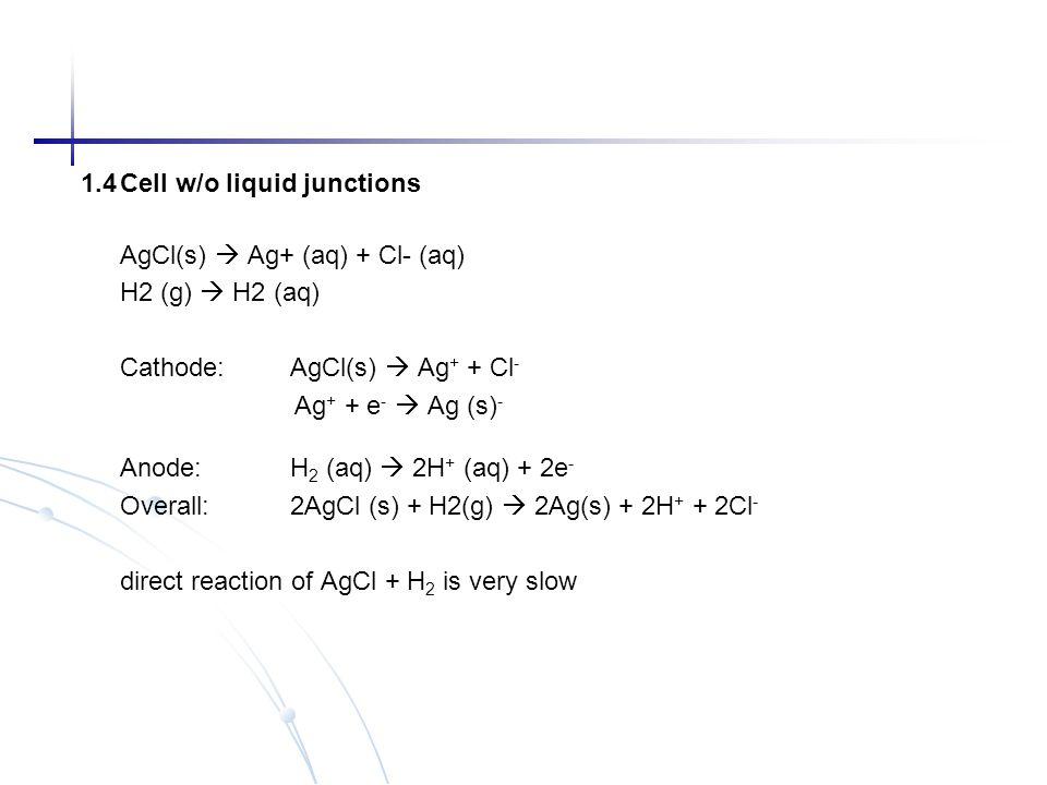 1.4Cell w/o liquid junctions AgCl(s)  Ag+ (aq) + Cl- (aq) H2 (g)  H2 (aq) Cathode: AgCl(s)  Ag + + Cl - Ag + + e -  Ag (s) - Anode: H 2 (aq)  2H
