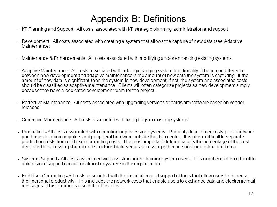 12 Appendix B: Definitions - I/T Planning and Support - All costs associated with I/T strategic planning, administration and support - Development - All costs associated with creating a system that allows the capture of new data (see Adaptive Maintenance) - Maintenance & Enhancements - All costs associated with modifying and/or enhancing existing systems - Adaptive Maintenance - All costs associated with adding/changing system functionality.