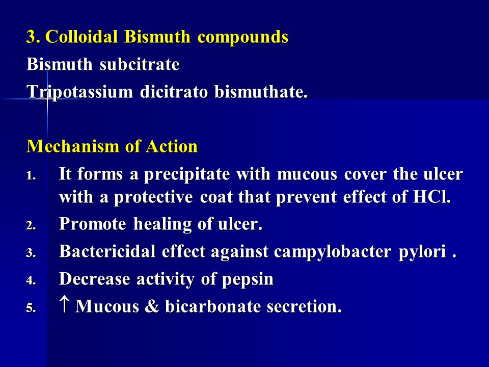3. Colloidal Bismuth compounds Bismuth subcitrate Tripotassium dicitrato bismuthate. Mechanism of Action 1. It forms a precipitate with mucous cover t