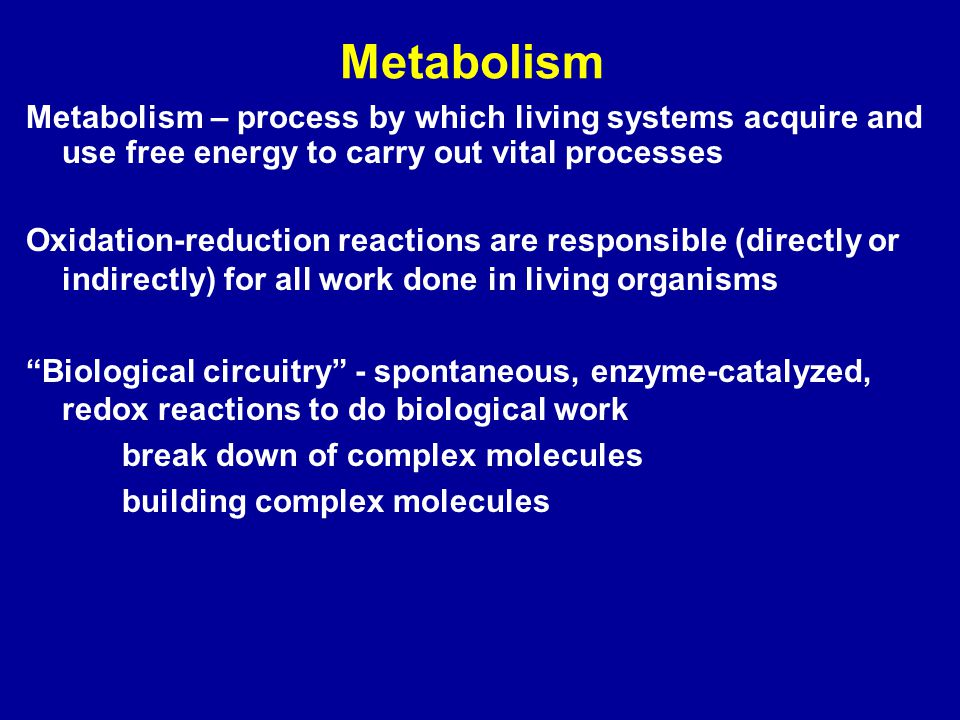 Metabolism Metabolism – process by which living systems acquire and use free energy to carry out vital processes Oxidation-reduction reactions are responsible (directly or indirectly) for all work done in living organisms Biological circuitry - spontaneous, enzyme-catalyzed, redox reactions to do biological work break down of complex molecules building complex molecules