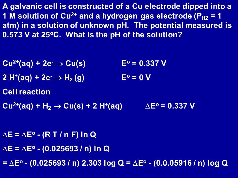 Q = [H + (aq) ] 2 / ([Cu 2+ (aq)] P H2 ) 0.573 V = 0.337 V - (0.0591 / 2) log [H + (aq) ] 2 / ([Cu 2+ (aq)] P H2 ) - log [H + ] 2 = - 2 log [H + ] = 2(0.573 - 0.337)/0.0591 - log [H + ] = 4.00 = pH