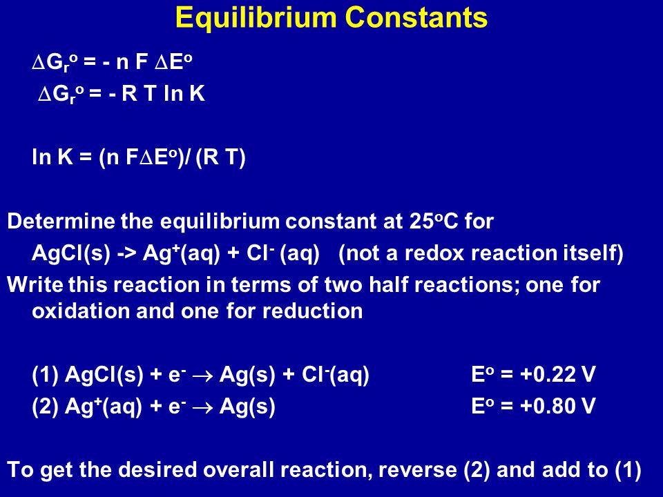 AgCl(s)  Ag + (aq) + Cl - (aq)  E o = 0.22 V - 0.80 V = - 0.58 V ln K = (n F  E o )/ (R T) n = 1;  E o = -0.58 V K = 1.6 x 10 -10