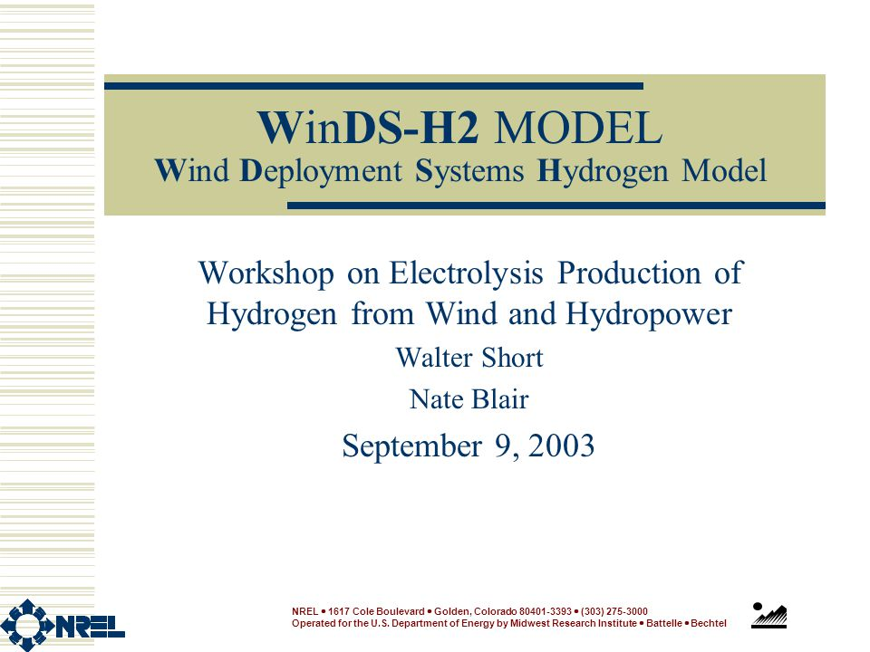 WinDS-H2 MODEL Wind Deployment Systems Hydrogen Model Workshop on Electrolysis Production of Hydrogen from Wind and Hydropower Walter Short Nate Blair September 9, 2003 NREL  1617 Cole Boulevard  Golden, Colorado 80401-3393  (303) 275-3000 Operated for the U.S.