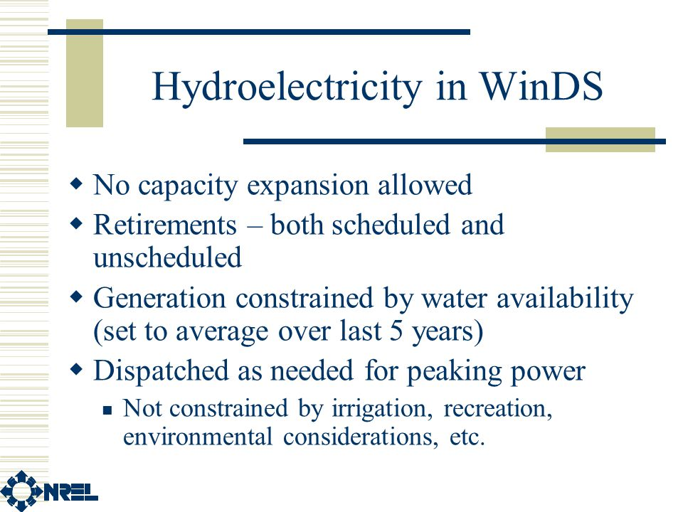 Hydroelectricity in WinDS  No capacity expansion allowed  Retirements – both scheduled and unscheduled  Generation constrained by water availability (set to average over last 5 years)  Dispatched as needed for peaking power Not constrained by irrigation, recreation, environmental considerations, etc.