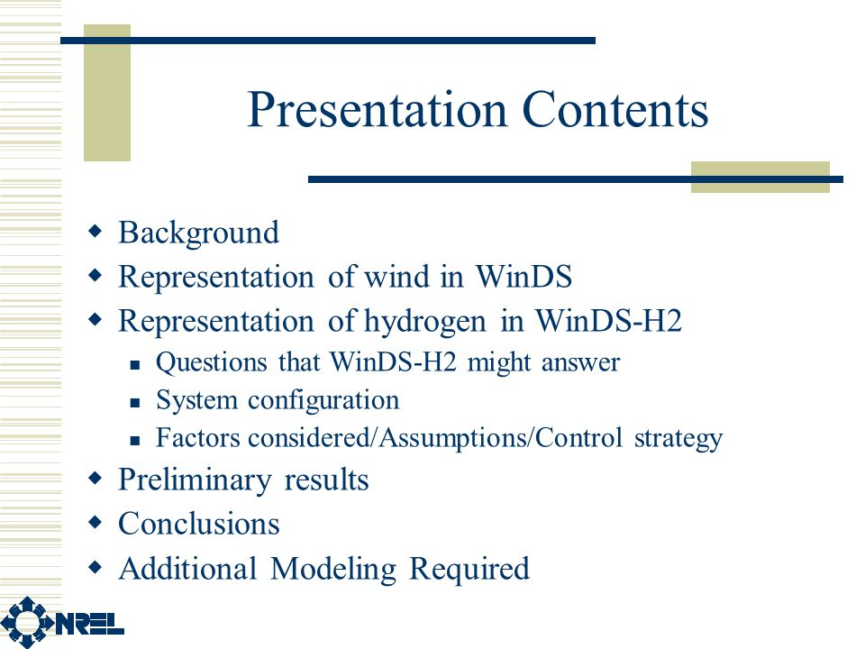 Presentation Contents  Background  Representation of wind in WinDS  Representation of hydrogen in WinDS-H2 Questions that WinDS-H2 might answer System configuration Factors considered/Assumptions/Control strategy  Preliminary results  Conclusions  Additional Modeling Required