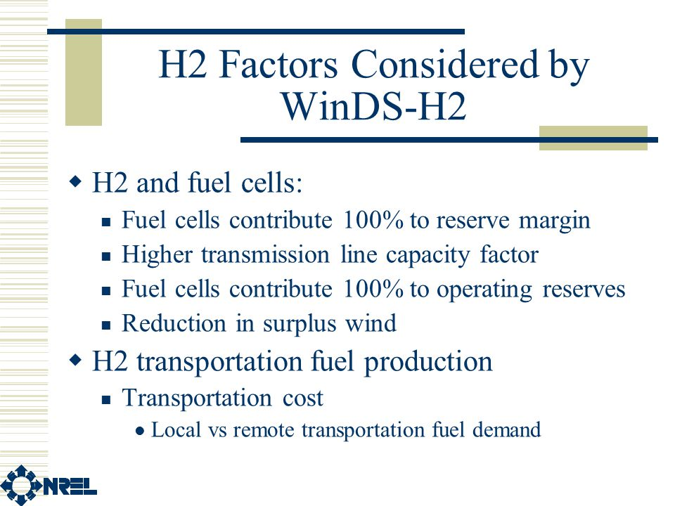 H2 Factors Considered by WinDS-H2  H2 and fuel cells: Fuel cells contribute 100% to reserve margin Higher transmission line capacity factor Fuel cells contribute 100% to operating reserves Reduction in surplus wind  H2 transportation fuel production Transportation cost Local vs remote transportation fuel demand