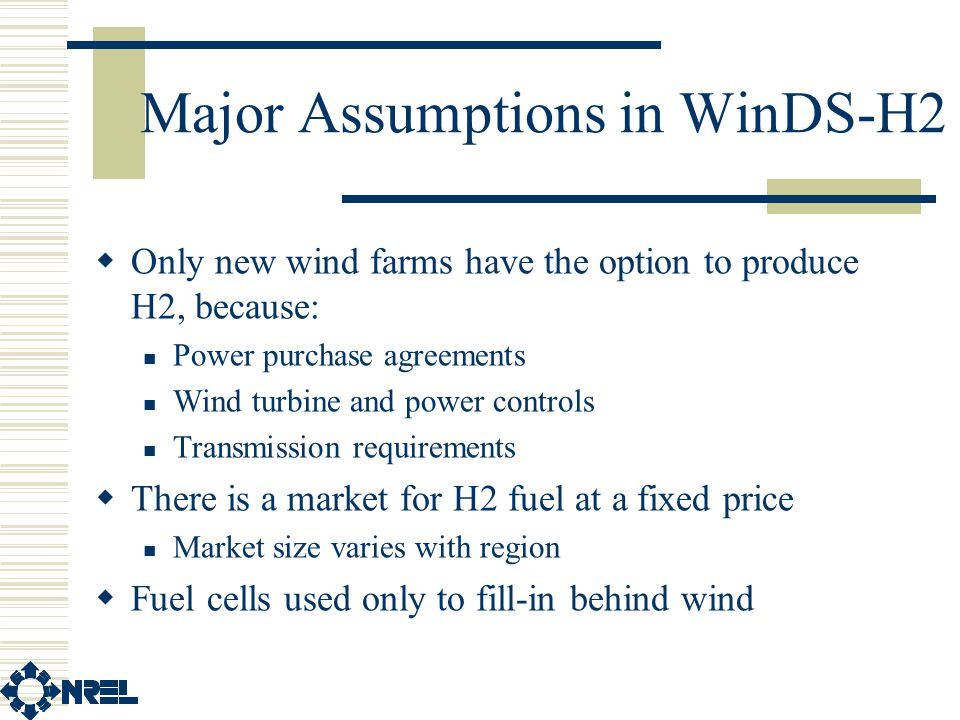 Major Assumptions in WinDS-H2  Only new wind farms have the option to produce H2, because: Power purchase agreements Wind turbine and power controls Transmission requirements  There is a market for H2 fuel at a fixed price Market size varies with region  Fuel cells used only to fill-in behind wind