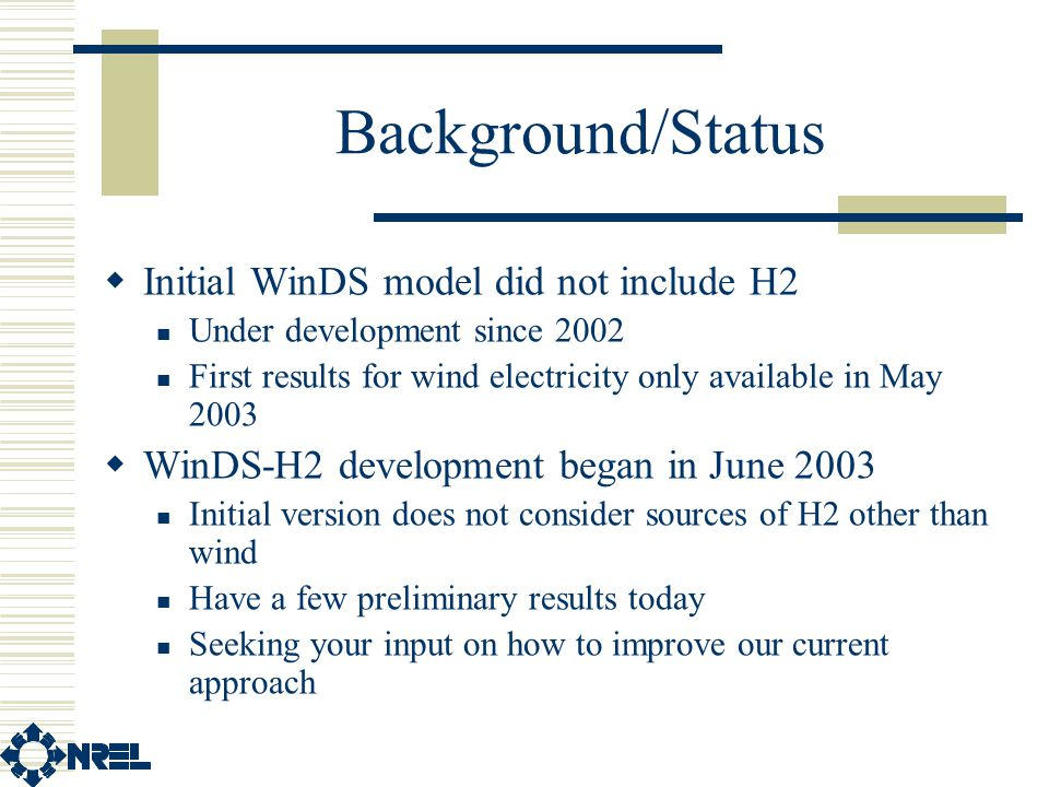 Background/Status  Initial WinDS model did not include H2 Under development since 2002 First results for wind electricity only available in May 2003  WinDS-H2 development began in June 2003 Initial version does not consider sources of H2 other than wind Have a few preliminary results today Seeking your input on how to improve our current approach