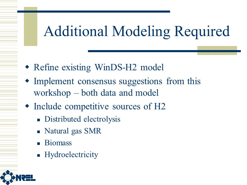 Additional Modeling Required  Refine existing WinDS-H2 model  Implement consensus suggestions from this workshop – both data and model  Include competitive sources of H2 Distributed electrolysis Natural gas SMR Biomass Hydroelectricity