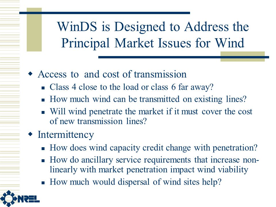 WinDS is Designed to Address the Principal Market Issues for Wind  Access to and cost of transmission Class 4 close to the load or class 6 far away.