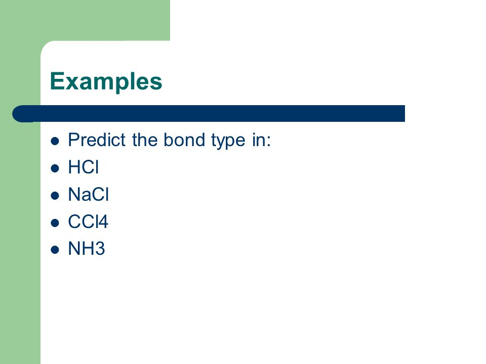 Examples Predict the bond type in: HCl NaCl CCl4 NH3