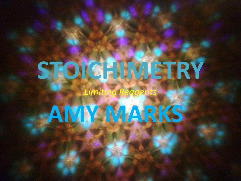 STOICHIMETRY Limiting Reagents AMY MARKS