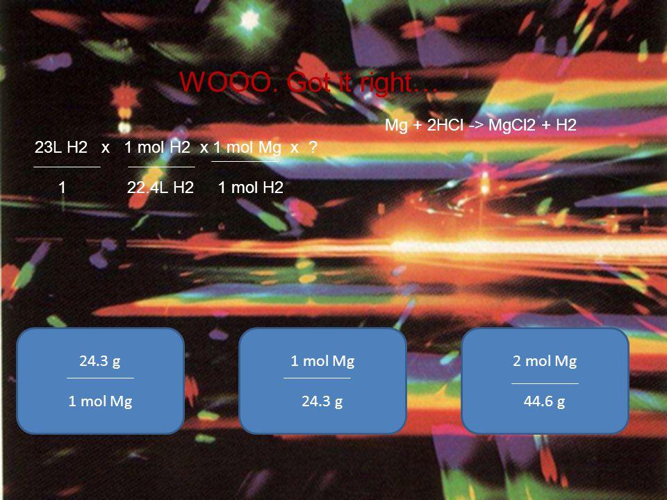 23L H2 x 1 mol H2 x 1 mol Mg x ? 1 22.4L H2 1 mol H2 WOOO. Got it right… Mg + 2HCl -> MgCl2 + H2 24.3 g 1 mol Mg 2 mol Mg 44.6 g 1 mol Mg 24.3 g