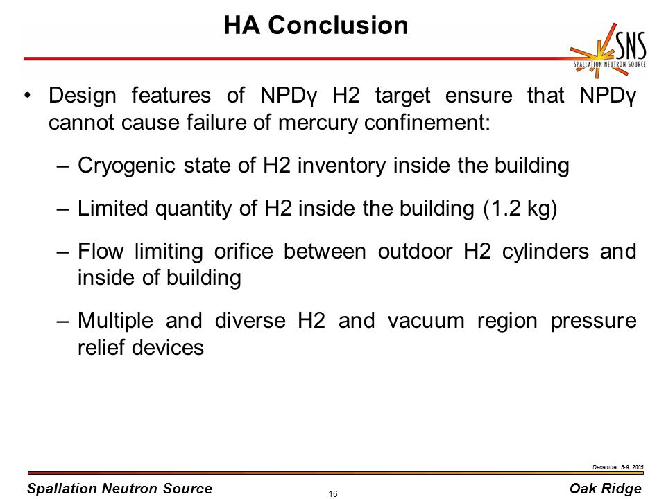 Spallation Neutron SourceOak Ridge December 5-9, 2005 16 HA Conclusion Design features of NPDγ H2 target ensure that NPDγ cannot cause failure of mercury confinement: –Cryogenic state of H2 inventory inside the building –Limited quantity of H2 inside the building (1.2 kg) –Flow limiting orifice between outdoor H2 cylinders and inside of building –Multiple and diverse H2 and vacuum region pressure relief devices