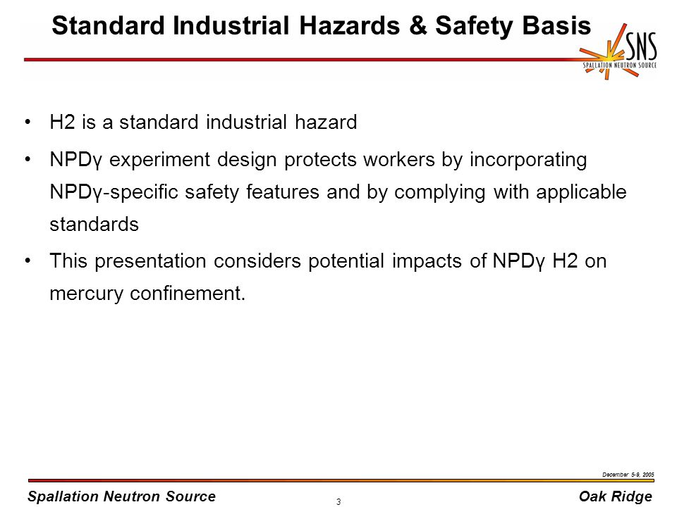 Spallation Neutron SourceOak Ridge December 5-9, 2005 3 Standard Industrial Hazards & Safety Basis H2 is a standard industrial hazard NPDγ experiment design protects workers by incorporating NPDγ-specific safety features and by complying with applicable standards This presentation considers potential impacts of NPDγ H2 on mercury confinement.