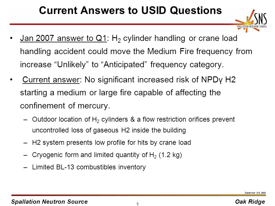 Spallation Neutron SourceOak Ridge December 5-9, 2005 5 Current Answers to USID Questions Jan 2007 answer to Q1: H 2 cylinder handling or crane load handling accident could move the Medium Fire frequency from increase Unlikely to Anticipated frequency category.