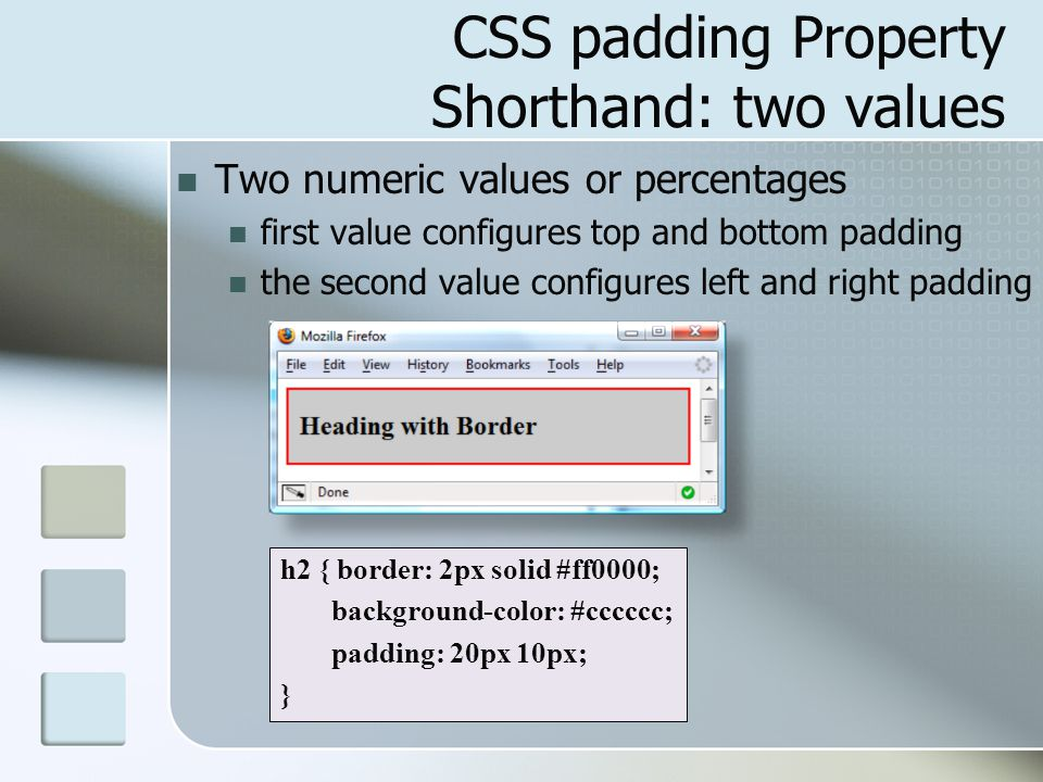 CSS padding Property Shorthand: two values Two numeric values or percentages first value configures top and bottom padding the second value configures left and right padding h2 { border: 2px solid #ff0000; background-color: #cccccc; padding: 20px 10px; }