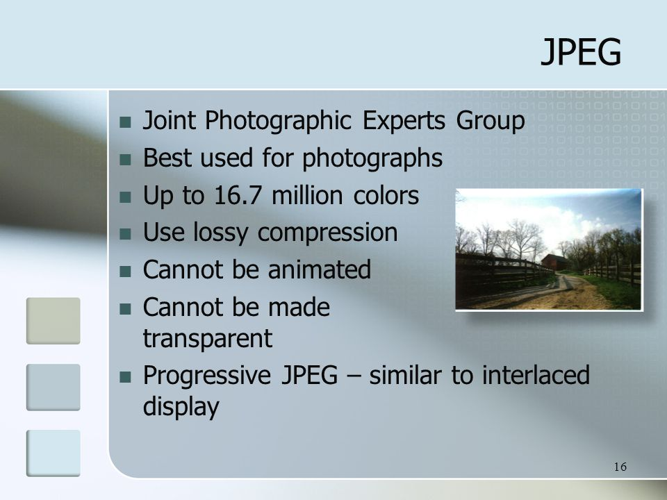 16 JPEG Joint Photographic Experts Group Best used for photographs Up to 16.7 million colors Use lossy compression Cannot be animated Cannot be made transparent Progressive JPEG – similar to interlaced display