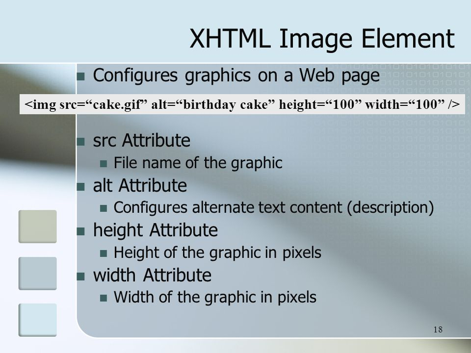 18 XHTML Image Element Configures graphics on a Web page src Attribute File name of the graphic alt Attribute Configures alternate text content (description) height Attribute Height of the graphic in pixels width Attribute Width of the graphic in pixels