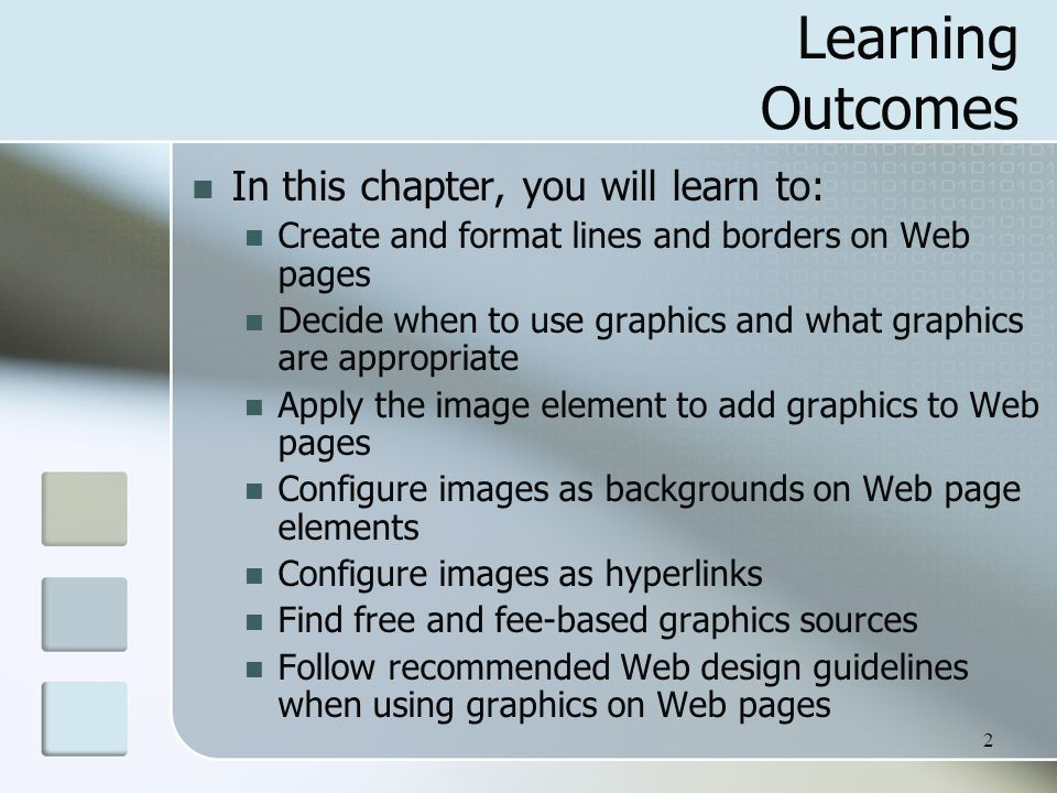 2 Learning Outcomes In this chapter, you will learn to: Create and format lines and borders on Web pages Decide when to use graphics and what graphics are appropriate Apply the image element to add graphics to Web pages Configure images as backgrounds on Web page elements Configure images as hyperlinks Find free and fee-based graphics sources Follow recommended Web design guidelines when using graphics on Web pages